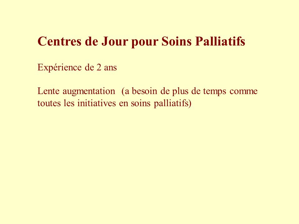 Centres de Jour pour Soins Palliatifs Expérience de 2 ans Lente augmentation (a besoin de plus de temps comme toutes les initiatives en soins palliati
