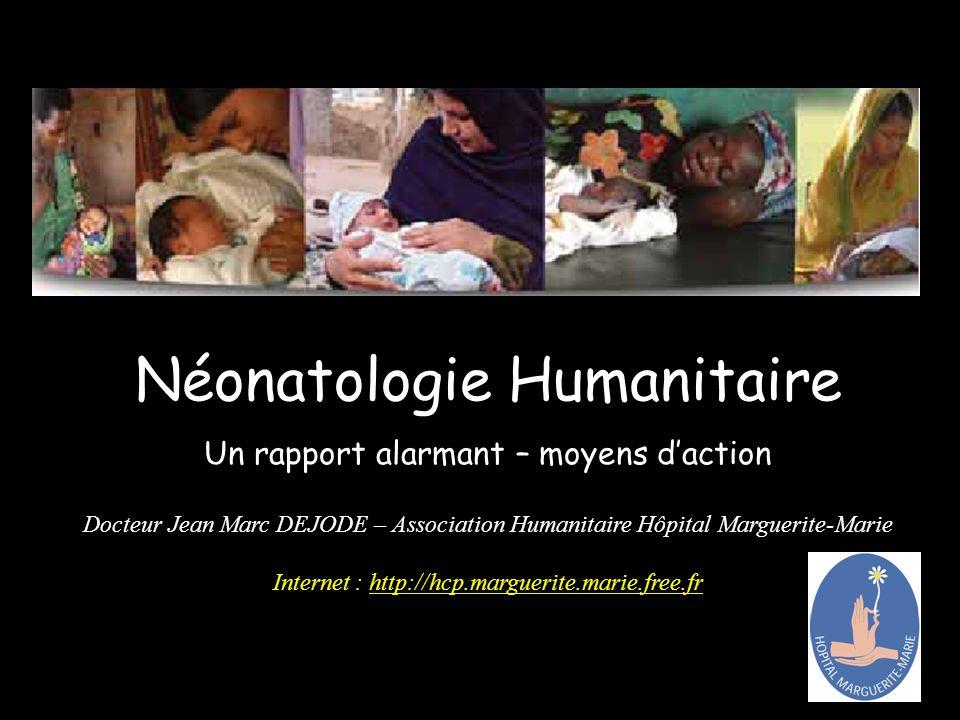 Néonatologie Humanitaire Un rapport alarmant – moyens daction Docteur Jean Marc DEJODE – Association Humanitaire Hôpital Marguerite-Marie Internet : http://hcp.marguerite.marie.free.fr