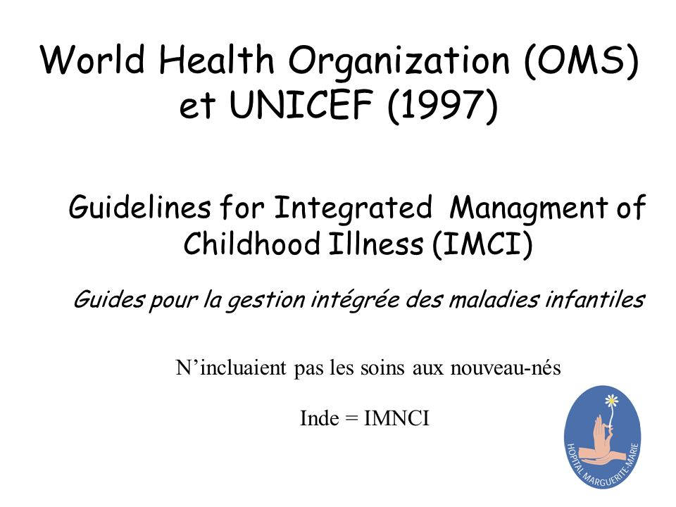 World Health Organization (OMS) et UNICEF (1997) Guidelines for Integrated Managment of Childhood Illness (IMCI) Guides pour la gestion intégrée des m