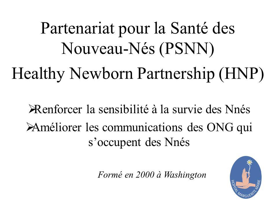 Partenariat pour la Santé des Nouveau-Nés (PSNN) Healthy Newborn Partnership (HNP) Renforcer la sensibilité à la survie des Nnés Améliorer les communications des ONG qui soccupent des Nnés Formé en 2000 à Washington