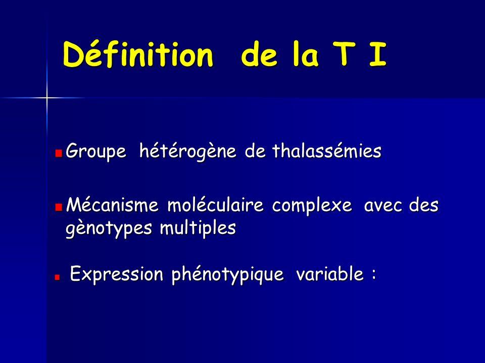 Définition de la T I Groupe hétérogène de thalassémies Mécanisme moléculaire complexe avec des gènotypes multiples Expression phénotypique variable :