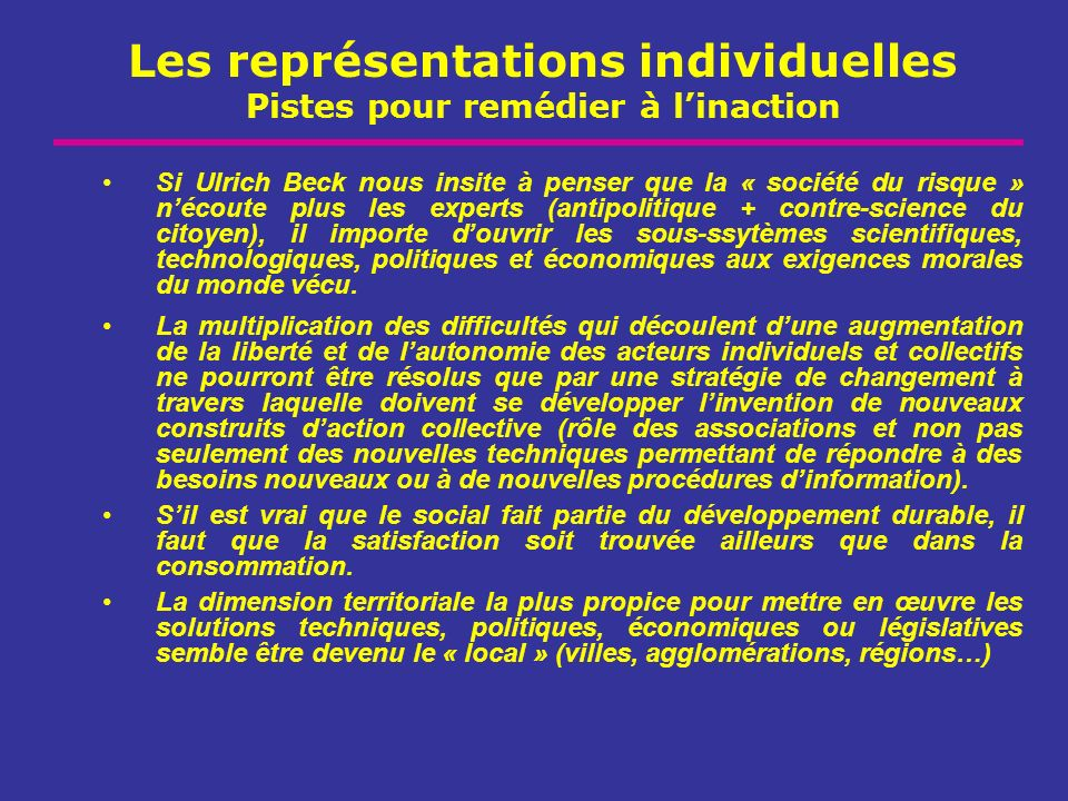 Les représentations individuelles Pistes pour remédier à linaction Si Ulrich Beck nous insite à penser que la « société du risque » nécoute plus les e