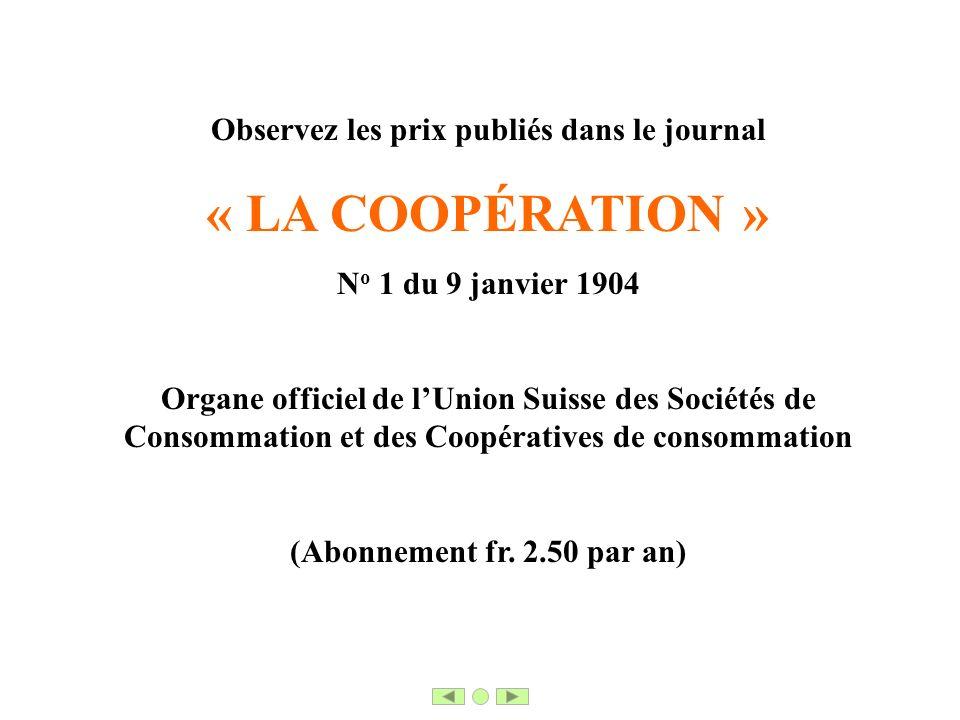 Observez les prix publiés dans le journal « LA COOPÉRATION » N o 1 du 9 janvier 1904 Organe officiel de lUnion Suisse des Sociétés de Consommation et des Coopératives de consommation (Abonnement fr.