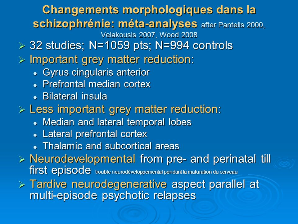 Changements morphologiques dans la schizophrénie: méta-analyses after Pantelis 2000, Velakousis 2007, Wood 2008 32 studies; N=1059 pts; N=994 controls 32 studies; N=1059 pts; N=994 controls Important grey matter reduction: Important grey matter reduction: Gyrus cingularis anterior Gyrus cingularis anterior Prefrontal median cortex Prefrontal median cortex Bilateral insula Bilateral insula Less important grey matter reduction: Less important grey matter reduction: Median and lateral temporal lobes Median and lateral temporal lobes Lateral prefrontal cortex Lateral prefrontal cortex Thalamic and subcortical areas Thalamic and subcortical areas Neurodevelopmental from pre- and perinatal till first episode trouble neurodéveloppemental pendant la maturation du cerveau Neurodevelopmental from pre- and perinatal till first episode trouble neurodéveloppemental pendant la maturation du cerveau Tardive neurodegenerative aspect parallel at multi-episode psychotic relapses Tardive neurodegenerative aspect parallel at multi-episode psychotic relapses