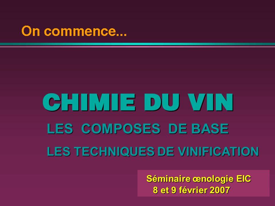 Séminaire œnologie EIC 8 et 9 février 2007 8 et 9 février 2007 LES COMPOSES DE BASE LES TECHNIQUES DE VINIFICATION