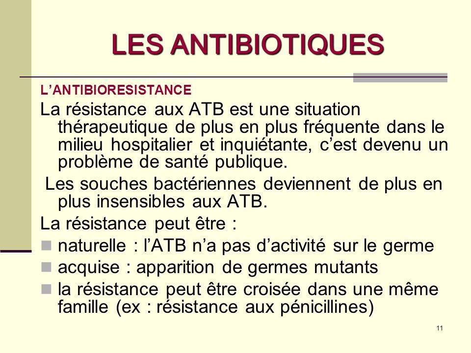 11 LES ANTIBIOTIQUES LANTIBIORESISTANCE La résistance aux ATB est une situation thérapeutique de plus en plus fréquente dans le milieu hospitalier et inquiétante, cest devenu un problème de santé publique.