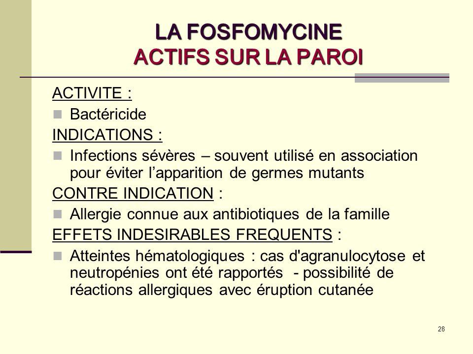 28 LA FOSFOMYCINE ACTIFS SUR LA PAROI ACTIVITE : Bactéricide INDICATIONS : Infections sévères – souvent utilisé en association pour éviter lapparition de germes mutants CONTRE INDICATION : Allergie connue aux antibiotiques de la famille EFFETS INDESIRABLES FREQUENTS : Atteintes hématologiques : cas d agranulocytose et neutropénies ont été rapportés - possibilité de réactions allergiques avec éruption cutanée