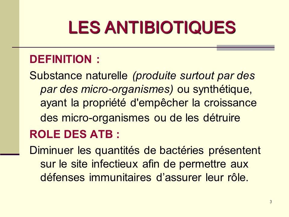 3 LES ANTIBIOTIQUES DEFINITION : Substance naturelle (produite surtout par des par des micro-organismes) ou synthétique, ayant la propriété d empêcher la croissance des micro-organismes ou de les détruire ROLE DES ATB : Diminuer les quantités de bactéries présentent sur le site infectieux afin de permettre aux défenses immunitaires dassurer leur rôle.