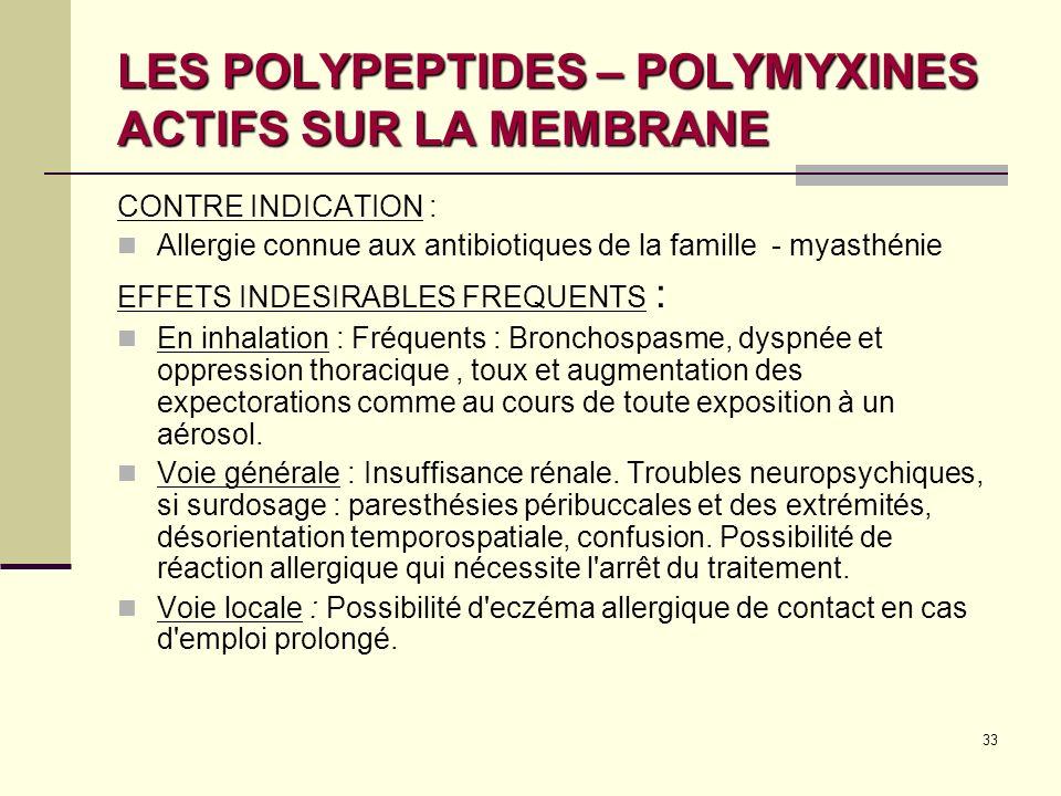 33 LES POLYPEPTIDES – POLYMYXINES ACTIFS SUR LA MEMBRANE CONTRE INDICATION : Allergie connue aux antibiotiques de la famille - myasthénie EFFETS INDESIRABLES FREQUENTS : En inhalation : Fréquents : Bronchospasme, dyspnée et oppression thoracique, toux et augmentation des expectorations comme au cours de toute exposition à un aérosol.