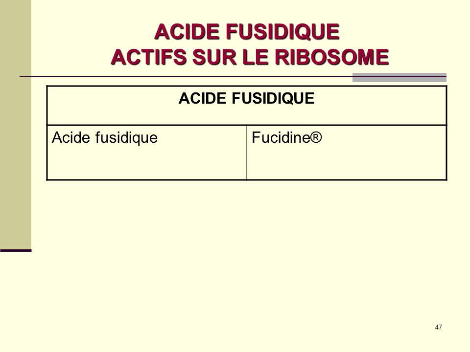 47 ACIDE FUSIDIQUE ACTIFS SUR LE RIBOSOME ACIDE FUSIDIQUE Acide fusidiqueFucidine®