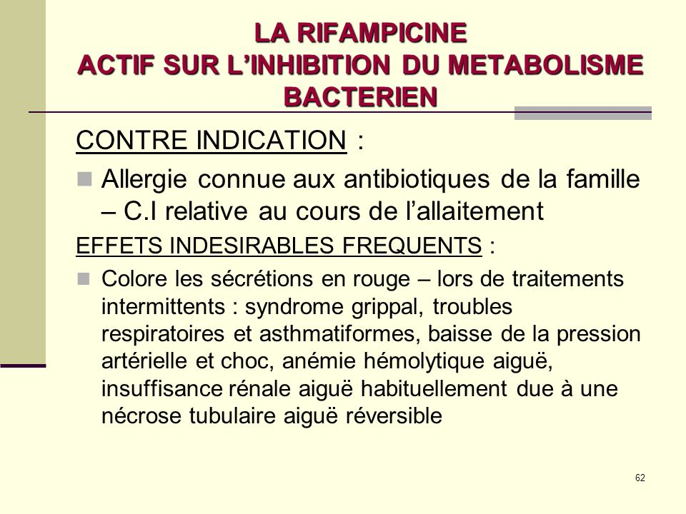 62 LA RIFAMPICINE ACTIF SUR LINHIBITION DU METABOLISME BACTERIEN CONTRE INDICATION : Allergie connue aux antibiotiques de la famille – C.I relative au cours de lallaitement EFFETS INDESIRABLES FREQUENTS : Colore les sécrétions en rouge – lors de traitements intermittents : syndrome grippal, troubles respiratoires et asthmatiformes, baisse de la pression artérielle et choc, anémie hémolytique aiguë, insuffisance rénale aiguë habituellement due à une nécrose tubulaire aiguë réversible