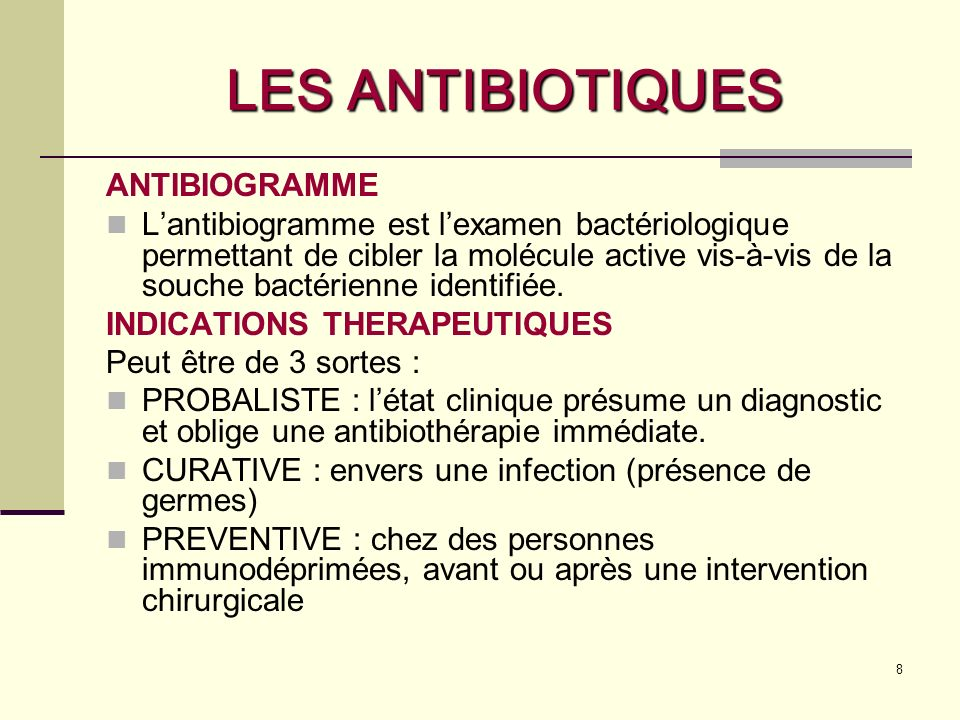 8 LES ANTIBIOTIQUES ANTIBIOGRAMME Lantibiogramme est lexamen bactériologique permettant de cibler la molécule active vis-à-vis de la souche bactérienne identifiée.