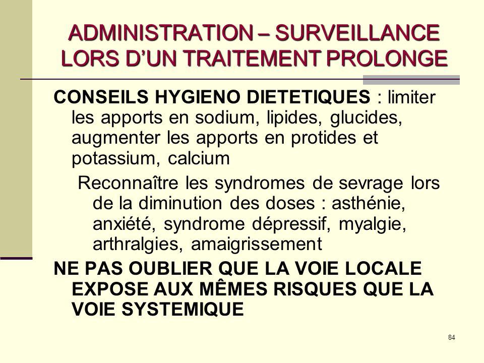 84 ADMINISTRATION – SURVEILLANCE LORS DUN TRAITEMENT PROLONGE CONSEILS HYGIENO DIETETIQUES : limiter les apports en sodium, lipides, glucides, augmenter les apports en protides et potassium, calcium Reconnaître les syndromes de sevrage lors de la diminution des doses : asthénie, anxiété, syndrome dépressif, myalgie, arthralgies, amaigrissement NE PAS OUBLIER QUE LA VOIE LOCALE EXPOSE AUX MÊMES RISQUES QUE LA VOIE SYSTEMIQUE