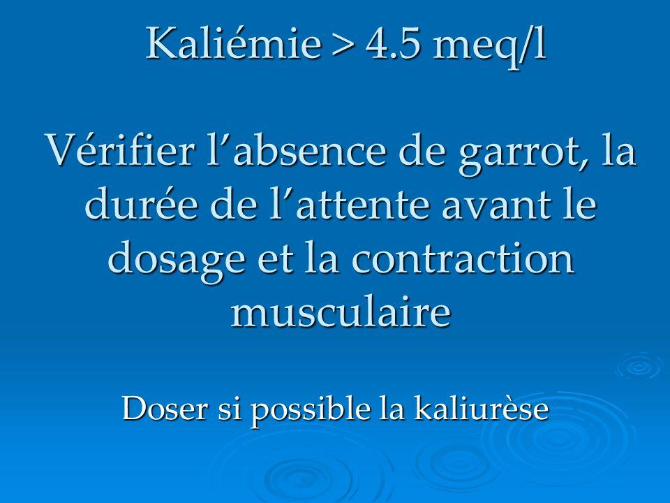 Kaliémie > 4.5 meq/l Vérifier labsence de garrot, la durée de lattente avant le dosage et la contraction musculaire Kaliémie > 4.5 meq/l Vérifier labs