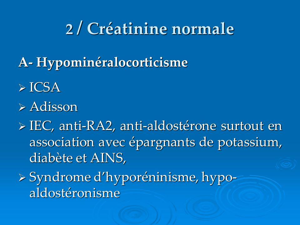 2 / Créatinine normale A- Hypominéralocorticisme ICSA ICSA Adisson Adisson IEC, anti-RA2, anti-aldostérone surtout en association avec épargnants de p