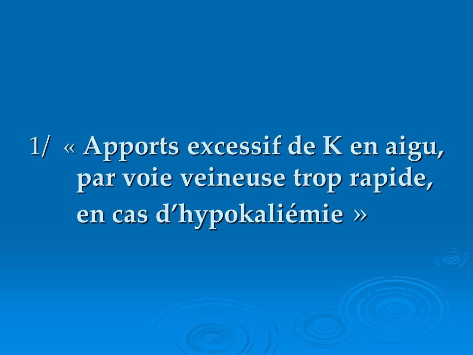 1 / « Apports excessif de K en aigu, par voie veineuse trop rapide, en cas dhypokaliémie »