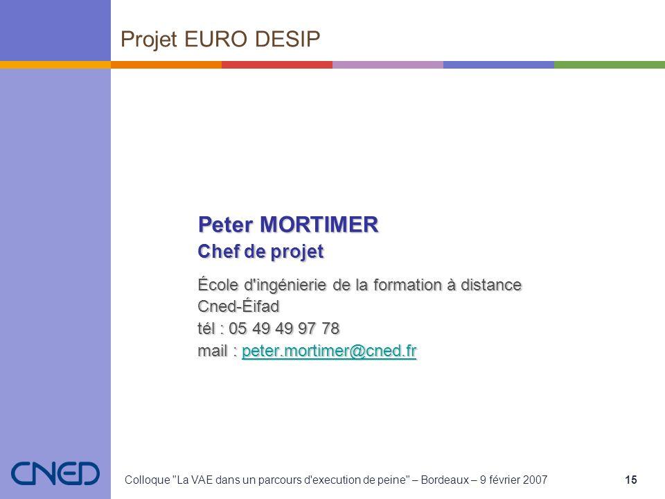 Colloque La VAE dans un parcours d execution de peine – Bordeaux – 9 février 200715 Peter MORTIMER Chef de projet École d ingénierie de la formation à distance Cned-Éifad tél : 05 49 49 97 78 mail : peter.mortimer@cned.fr peter.mortimer@cned.fr Projet EURO DESIP