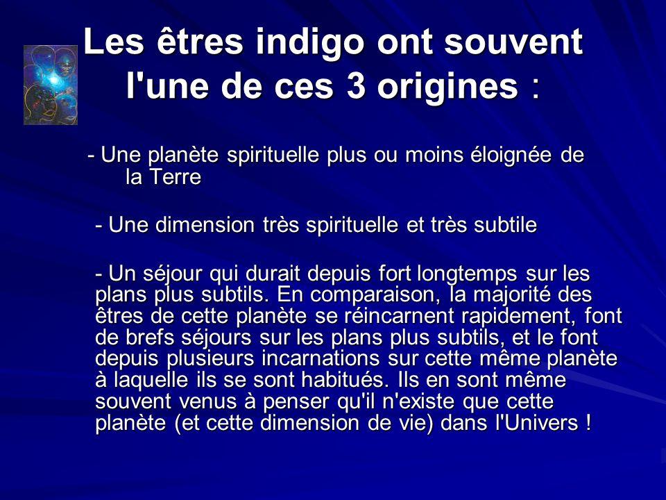 Les êtres indigo ont souvent l une de ces 3 origines : - Une planète spirituelle plus ou moins éloignée de la Terre - Une planète spirituelle plus ou moins éloignée de la Terre - Une dimension très spirituelle et très subtile - Un séjour qui durait depuis fort longtemps sur les plans plus subtils.