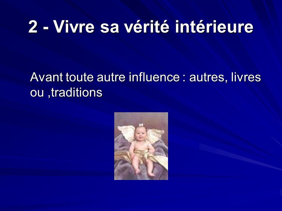 2 - Vivre sa vérité intérieure Avant toute autre influence : autres, livres ou,traditions