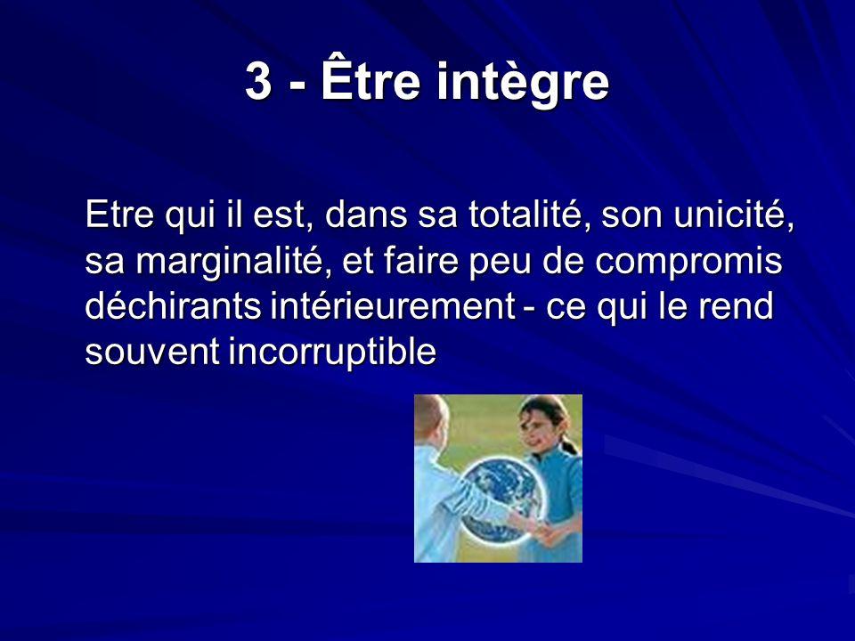 3 - Être intègre Etre qui il est, dans sa totalité, son unicité, sa marginalité, et faire peu de compromis déchirants intérieurement - ce qui le rend souvent incorruptible