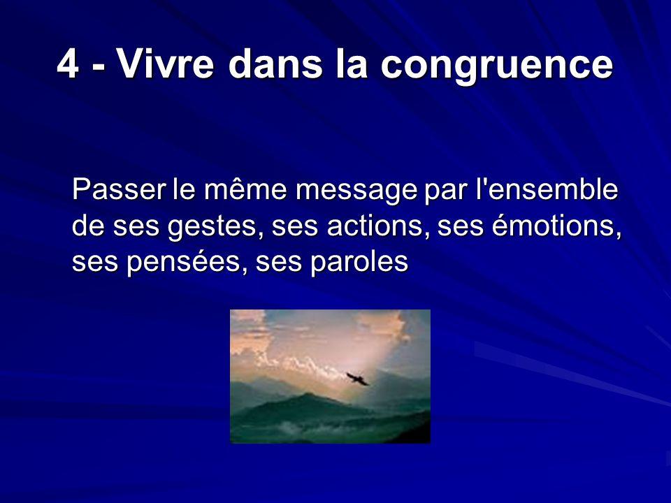 4 - Vivre dans la congruence Passer le même message par l ensemble de ses gestes, ses actions, ses émotions, ses pensées, ses paroles