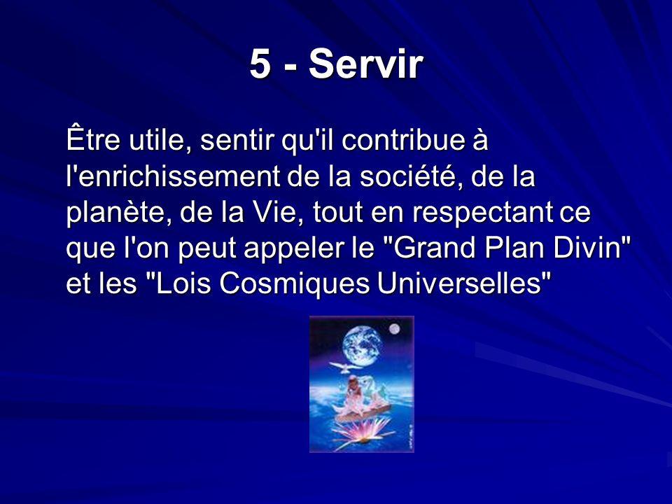 5 - Servir Être utile, sentir qu il contribue à l enrichissement de la société, de la planète, de la Vie, tout en respectant ce que l on peut appeler le Grand Plan Divin et les Lois Cosmiques Universelles