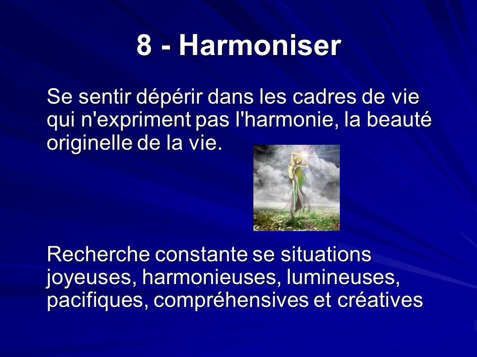 8 - Harmoniser Se sentir dépérir dans les cadres de vie qui n expriment pas l harmonie, la beauté originelle de la vie.