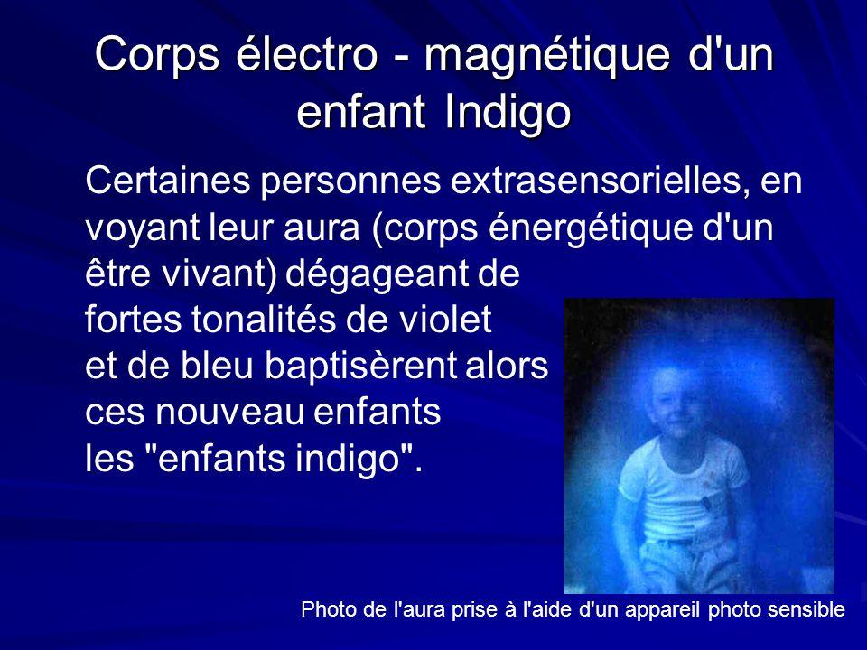 Corps électro - magnétique d un enfant Indigo Certaines personnes extrasensorielles, en voyant leur aura (corps énergétique d un être vivant) dégageant de fortes tonalités de violet et de bleu baptisèrent alors ces nouveau enfants les enfants indigo .