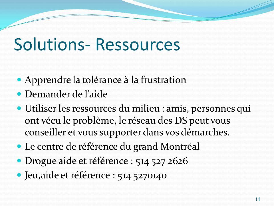 Solutions- Ressources Apprendre la tolérance à la frustration Demander de laide Utiliser les ressources du milieu : amis, personnes qui ont vécu le pr