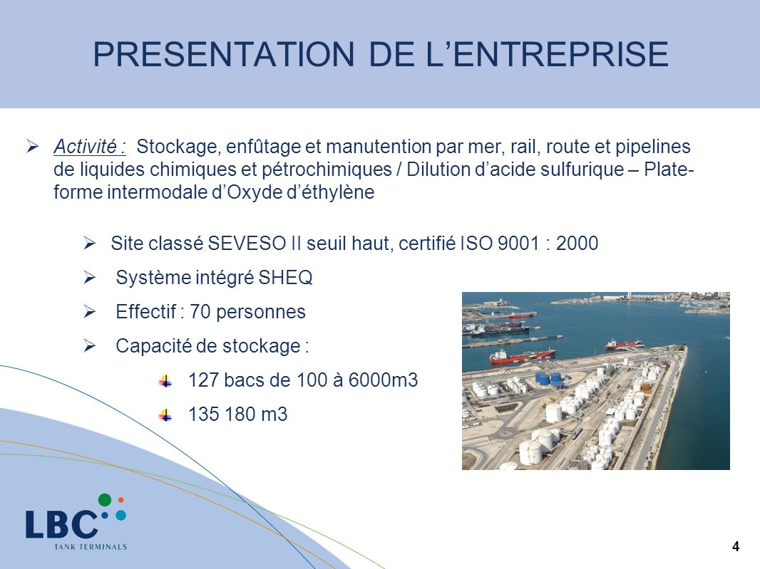 4 Site classé SEVESO II seuil haut, certifié ISO 9001 : 2000 Système intégré SHEQ Effectif : 70 personnes Capacité de stockage : 127 bacs de 100 à 6000m3 135 180 m3 Activité : Stockage, enfûtage et manutention par mer, rail, route et pipelines de liquides chimiques et pétrochimiques / Dilution dacide sulfurique – Plate- forme intermodale dOxyde déthylène
