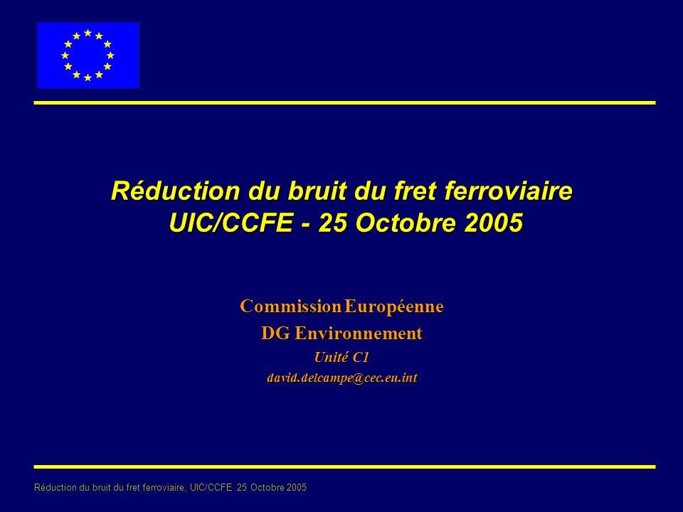 Réduction du bruit du fret ferroviaire, UIC/CCFE 25 Octobre 2005 Réduction du bruit du fret ferroviaire UIC/CCFE - 25 Octobre 2005 Commission Européenne DG Environnement Unité C1 david.delcampe@cec.eu.int