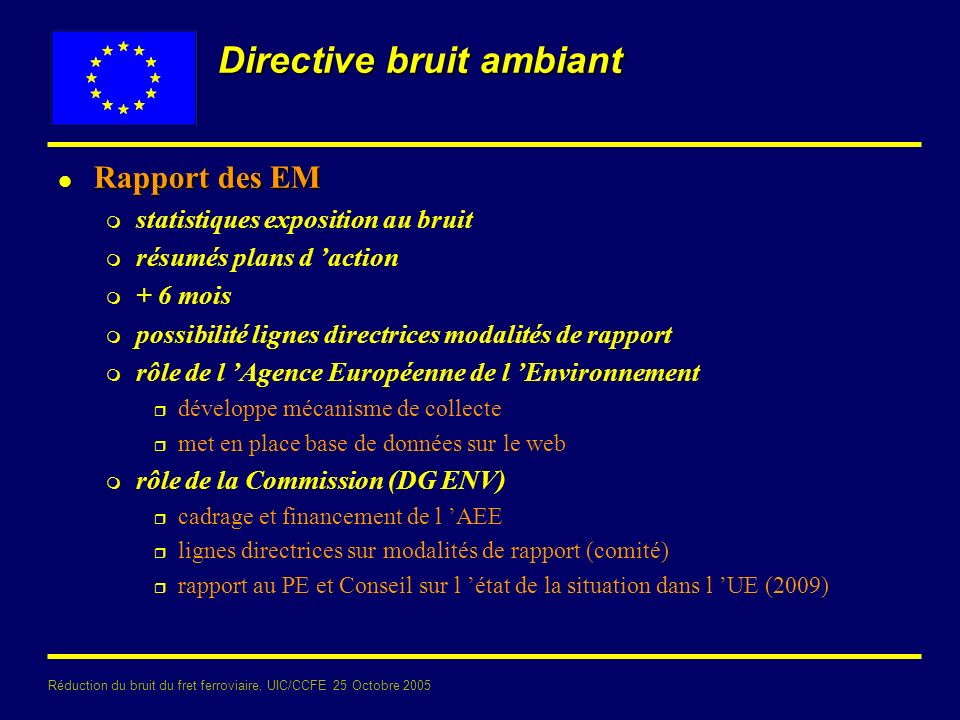 Réduction du bruit du fret ferroviaire, UIC/CCFE 25 Octobre 2005 Directive bruit ambiant l Rapport des EM m statistiques exposition au bruit m résumés plans d action m + 6 mois m possibilité lignes directrices modalités de rapport m rôle de l Agence Européenne de l Environnement r développe mécanisme de collecte r met en place base de données sur le web m rôle de la Commission (DG ENV) r cadrage et financement de l AEE r lignes directrices sur modalités de rapport (comité) r rapport au PE et Conseil sur l état de la situation dans l UE (2009)