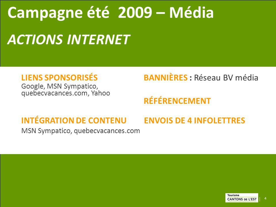 4 Campagne été 2009 – Média ACTIONS INTERNET LIENS SPONSORISÉS BANNIÈRES : Réseau BV média Google, MSN Sympatico, quebecvacances.com, Yahoo RÉFÉRENCEMENT INTÉGRATION DE CONTENU ENVOIS DE 4 INFOLETTRES MSN Sympatico, quebecvacances.com