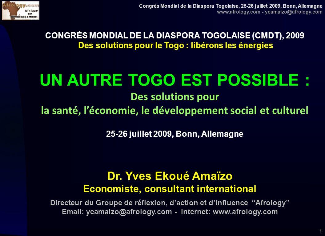 Congrès Mondial de la Diaspora Togolaise, 25-26 juillet 2009, Bonn, Allemagne www.afrology.com - yeamaizo@afrology.com 1 CONGRÈS MONDIAL DE LA DIASPORA TOGOLAISE (CMDT), 2009 Des solutions pour le Togo : libérons les énergies UN AUTRE TOGO EST POSSIBLE : Des solutions pour la santé, léconomie, le développement social et culturel 25-26 juillet 2009, Bonn, Allemagne Dr.