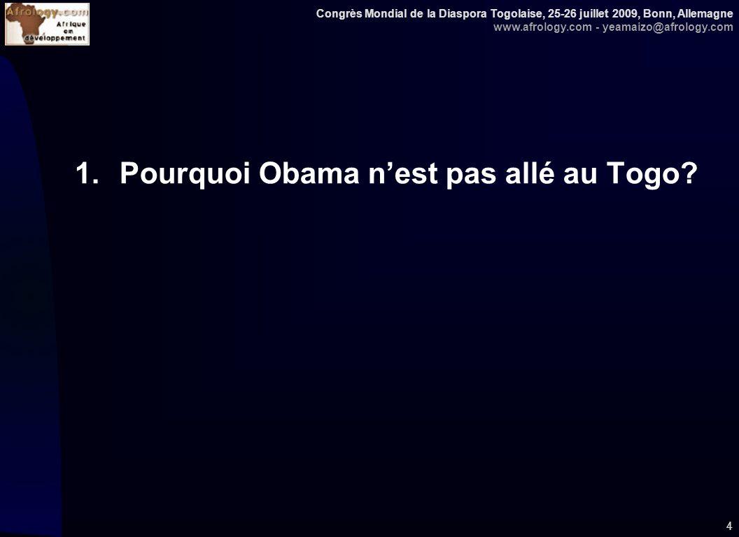 Congrès Mondial de la Diaspora Togolaise, 25-26 juillet 2009, Bonn, Allemagne www.afrology.com - yeamaizo@afrology.com 4 1.Pourquoi Obama nest pas allé au Togo