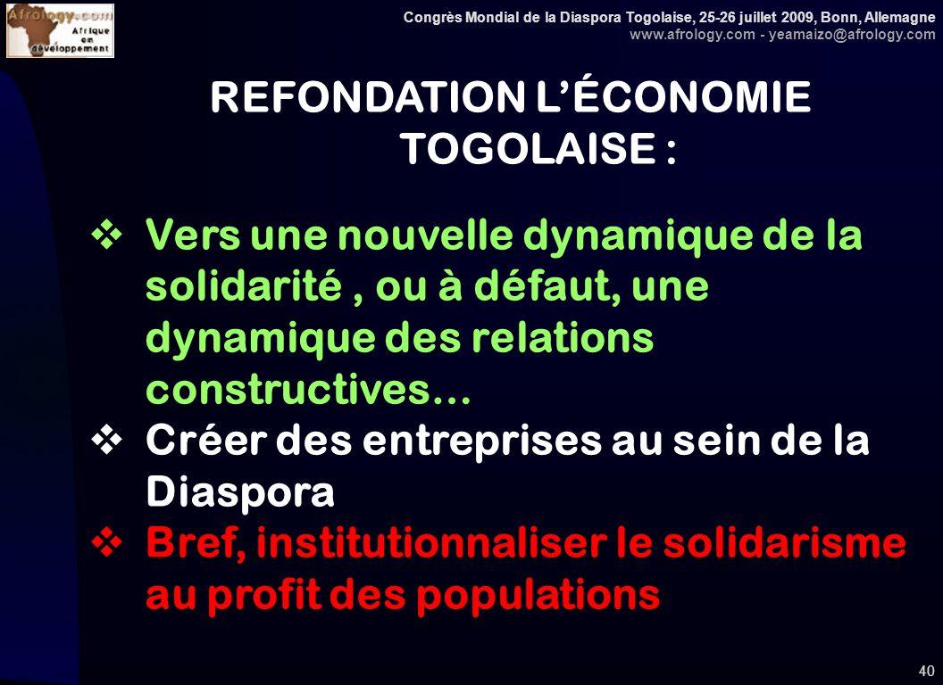 Congrès Mondial de la Diaspora Togolaise, 25-26 juillet 2009, Bonn, Allemagne www.afrology.com - yeamaizo@afrology.com 40 REFONDATION LÉCONOMIE TOGOLAISE : Vers une nouvelle dynamique de la solidarité, ou à défaut, une dynamique des relations constructives… Créer des entreprises au sein de la Diaspora Bref, institutionnaliser le solidarisme au profit des populations
