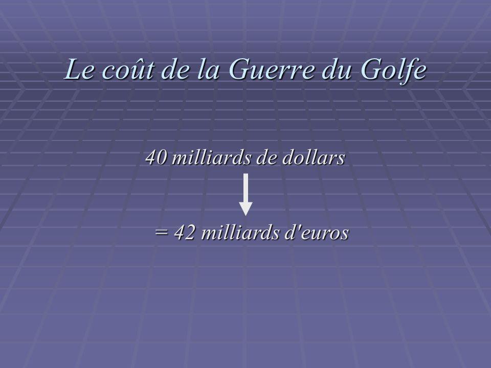 Le coût de la Guerre du Golfe 40 milliards de dollars = 42 milliards d euros