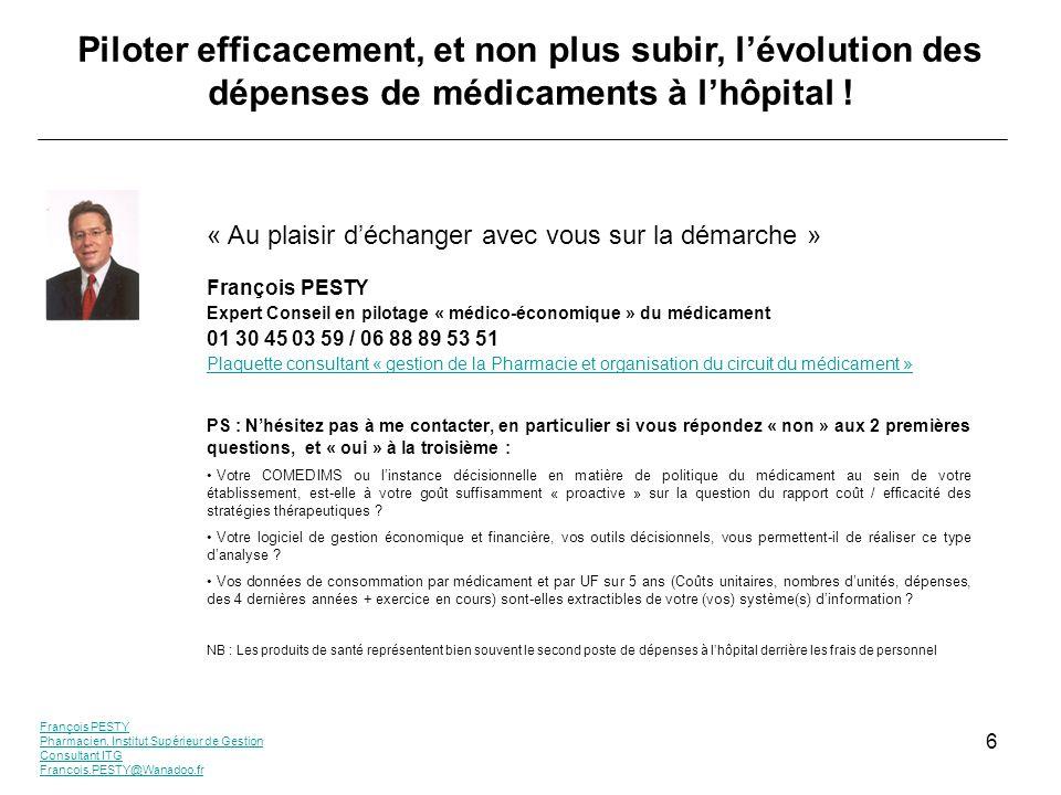 François PESTY Pharmacien, Institut Supérieur de Gestion Consultant ITG Francois.PESTY@Wanadoo.fr 6 Piloter efficacement, et non plus subir, lévolution des dépenses de médicaments à lhôpital .
