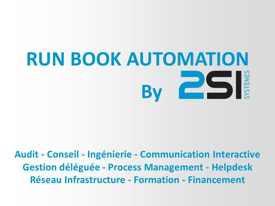 Audit - Conseil - Ingénierie - Communication Interactive Gestion déléguée - Process Management - Helpdesk Réseau Infrastructure - Formation - Financement RUN BOOK AUTOMATION By