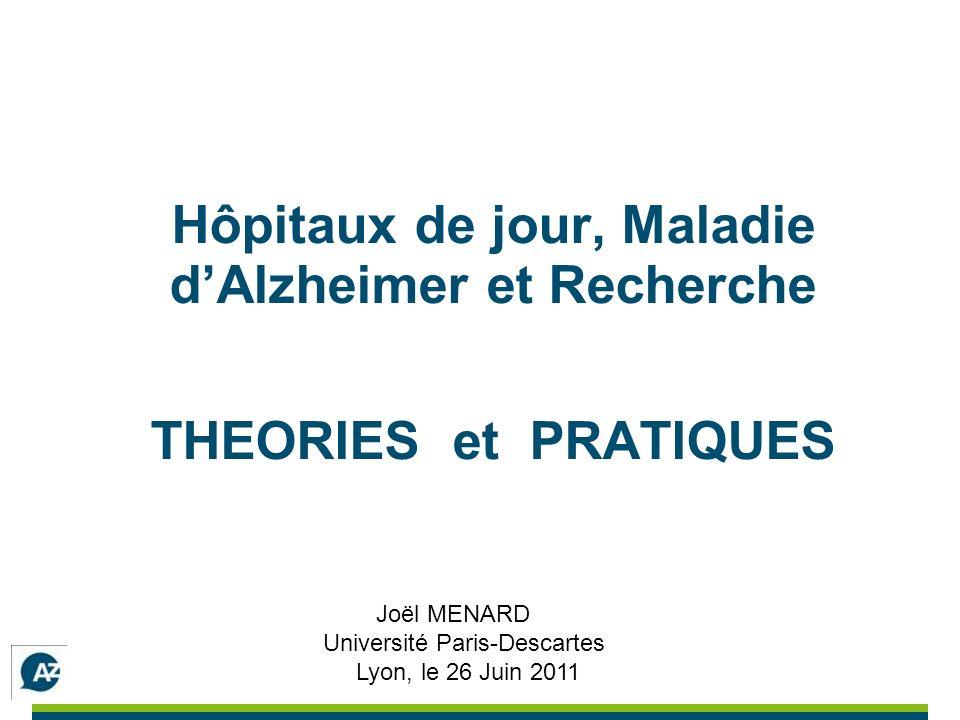 Hôpitaux de jour, Maladie dAlzheimer et Recherche THEORIES et PRATIQUES Joël MENARD Université Paris-Descartes Lyon, le 26 Juin 2011