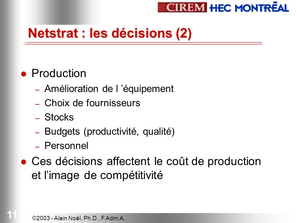©2003 - Alain Noël, Ph.D., F.Adm.A. 11 Production – Amélioration de l équipement – Choix de fournisseurs – Stocks – Budgets (productivité, qualité) –