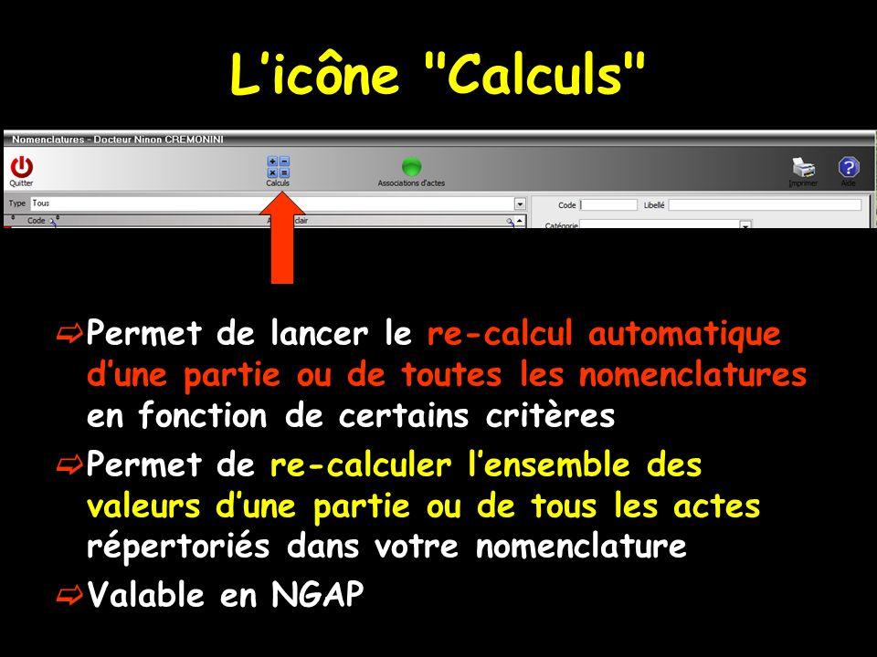 Licône Calculs Permet de lancer le re-calcul automatique dune partie ou de toutes les nomenclatures en fonction de certains critères Permet de re-calculer lensemble des valeurs dune partie ou de tous les actes répertoriés dans votre nomenclature Valable en NGAP