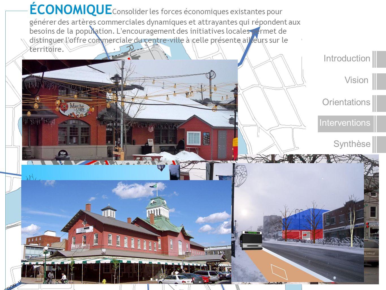 Vision Introduction Orientations Interventions Synthèse ÉCONOMIQUE Consolider les forces économiques existantes pour générer des artères commerciales dynamiques et attrayantes qui répondent aux besoins de la population.
