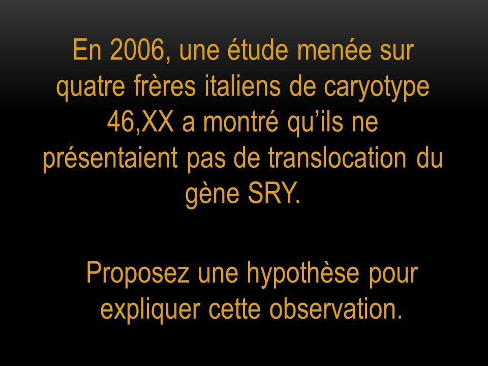 En 2006, une étude menée sur quatre frères italiens de caryotype 46,XX a montré quils ne présentaient pas de translocation du gène SRY. Proposez une h