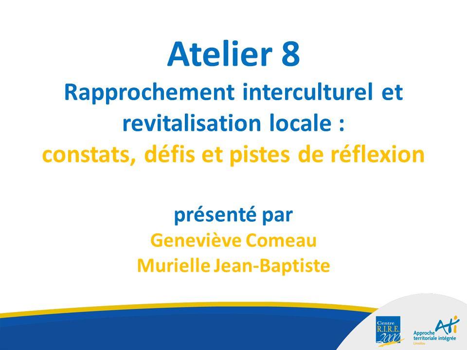 Atelier 8 Rapprochement interculturel et revitalisation locale : constats, défis et pistes de réflexion présenté par Geneviève Comeau Murielle Jean-Baptiste