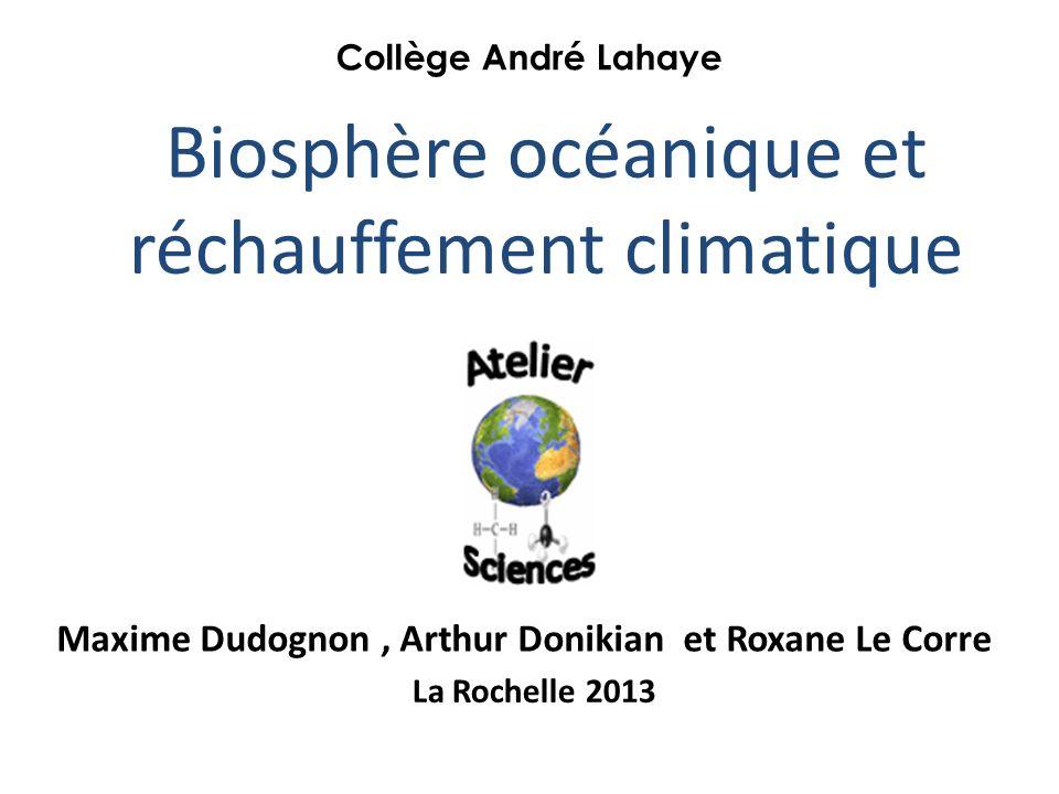 Biosphère océanique et réchauffement climatique Maxime Dudognon, Arthur Donikian et Roxane Le Corre Collège André Lahaye La Rochelle 2013