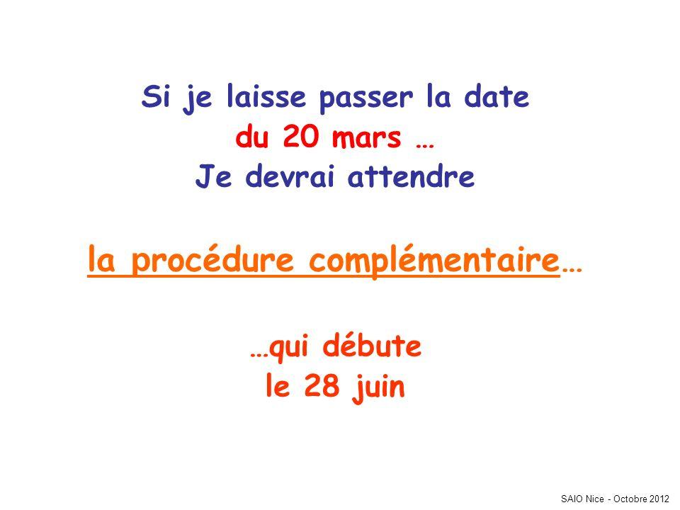 Si je laisse passer la date du 20 mars … Je devrai attendre la p rocédure complémentaire… …qui débute le 28 juin SAIO Nice - Octobre 2012