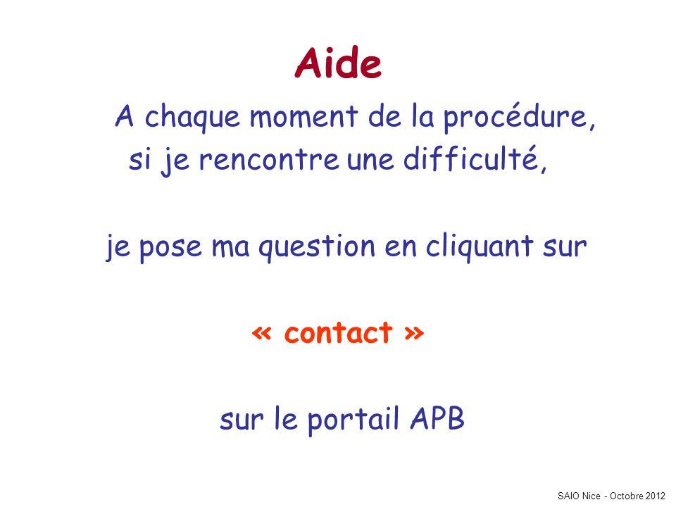 SAIO Nice - Octobre 2012 Aide A chaque moment de la procédure, si je rencontre une difficulté, j e pose ma question en cliquant sur « contact » sur le portail APB