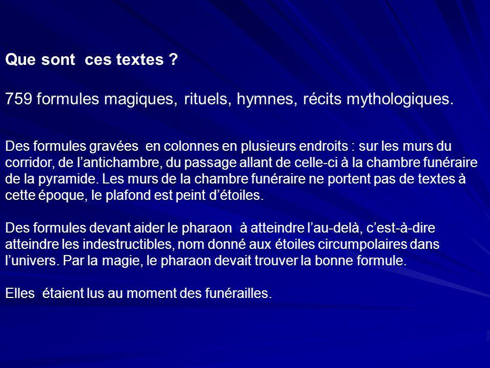 Que sont ces textes ? 759 formules magiques, rituels, hymnes, récits mythologiques. Des formules gravées en colonnes en plusieurs endroits : sur les m