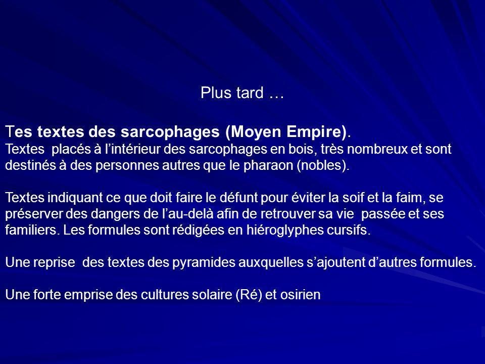 Plus tard … Tes textes des sarcophages (Moyen Empire). Textes placés à lintérieur des sarcophages en bois, très nombreux et sont destinés à des person